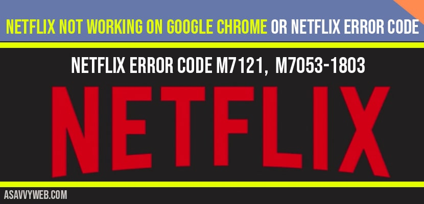 Netflix Not Working On Google Chrome Or Netflix Error Code M7121 M7053 1803 A Savvy Web